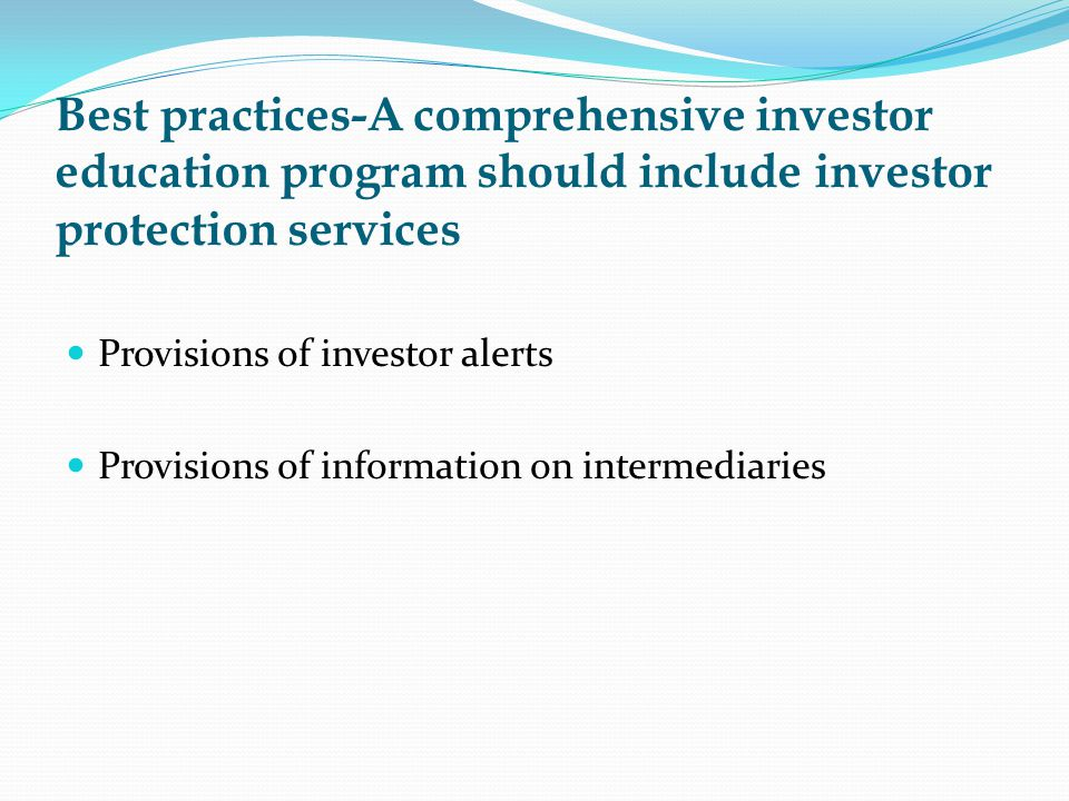 Best practices-A comprehensive investor education program should include investor protection services Provisions of investor alerts Provisions of information on intermediaries