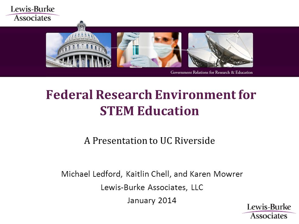Federal Research Environment for STEM Education A Presentation to UC Riverside Michael Ledford, Kaitlin Chell, and Karen Mowrer Lewis-Burke Associates