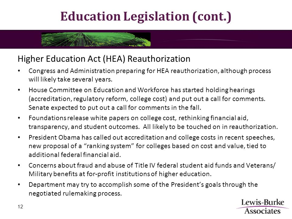 Education Legislation (cont.) Higher Education Act (HEA) Reauthorization Congress and Administration preparing for HEA reauthorization, although proce