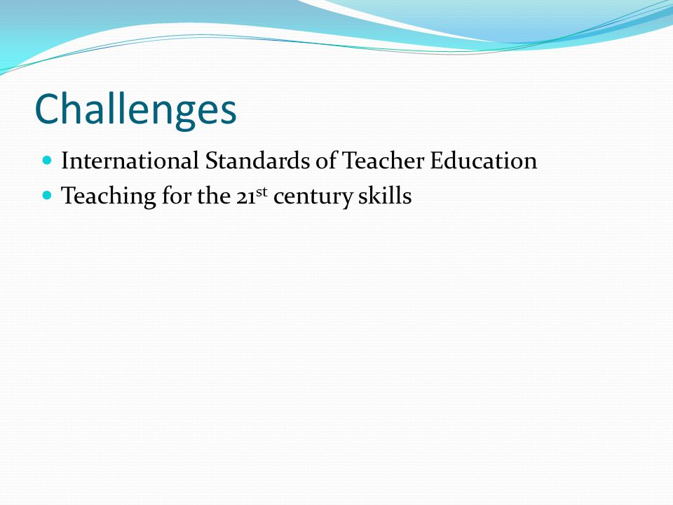 Challenges International Standards of Teacher Education Teaching for the 21 st century skills