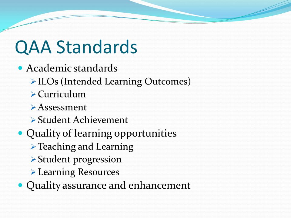QAA Standards Academic standards ILOs (Intended Learning Outcomes) Curriculum Assessment Student Achievement Quality of learning opportunities Teaching and Learning Student progression Learning Resources Quality assurance and enhancement