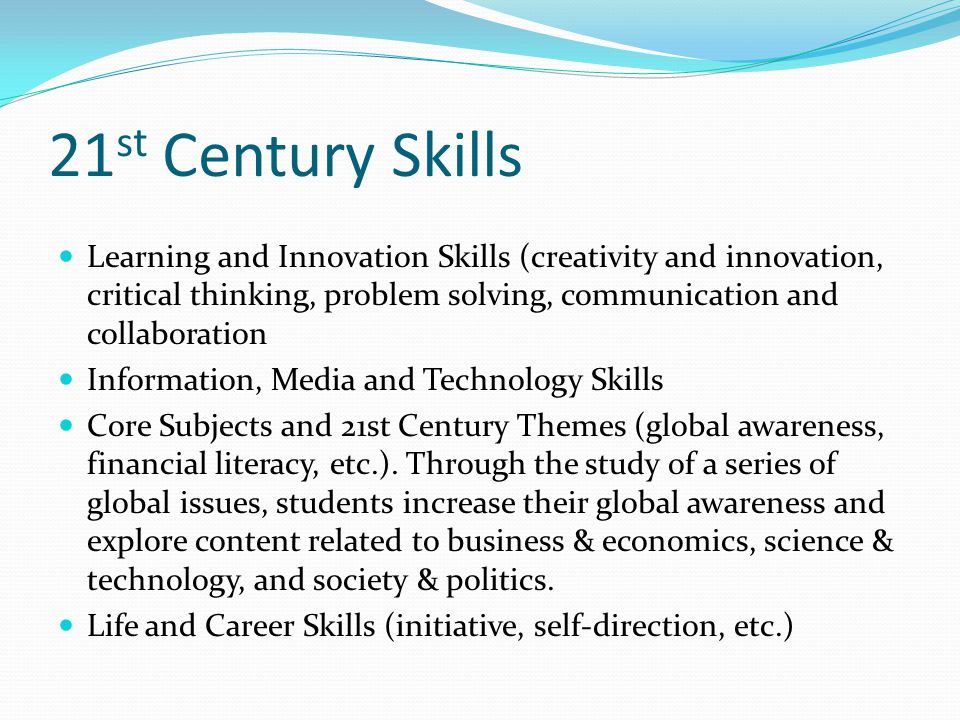 21 st Century Skills Learning and Innovation Skills (creativity and innovation, critical thinking, problem solving, communication and collaboration Information, Media and Technology Skills Core Subjects and 21st Century Themes (global awareness, financial literacy, etc.).