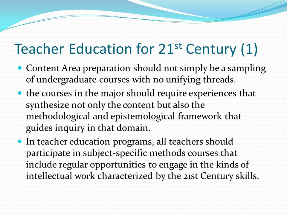 Teacher Education for 21 st Century (1) Content Area preparation should not simply be a sampling of undergraduate courses with no unifying threads.