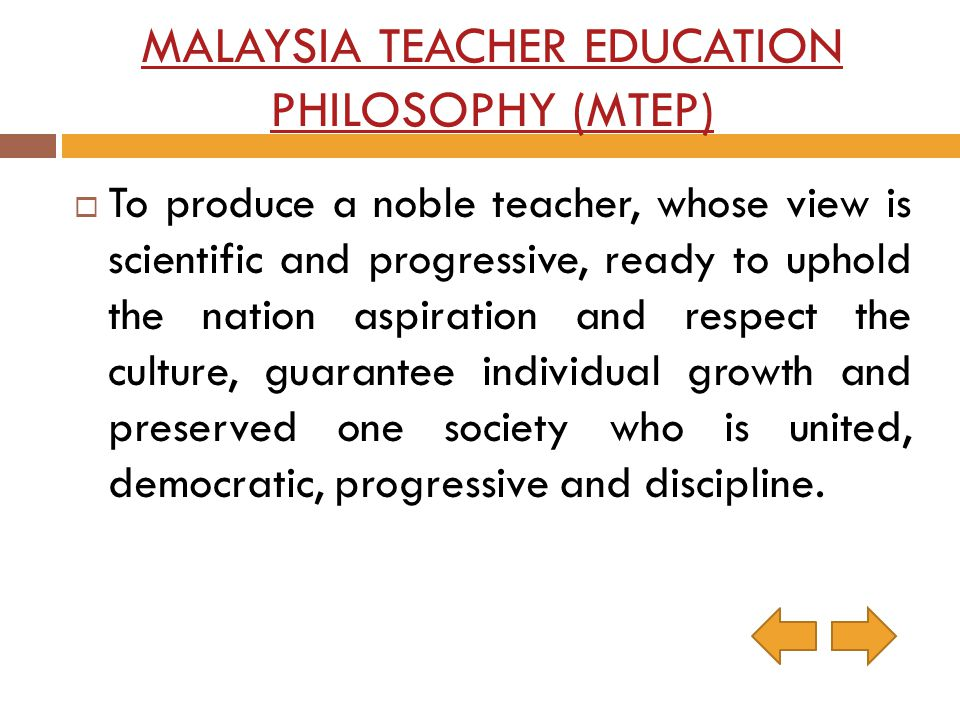 MALAYSIA TEACHER EDUCATION PHILOSOPHY (MTEP) To produce a noble teacher, whose view is scientific and progressive, ready to uphold the nation aspirati