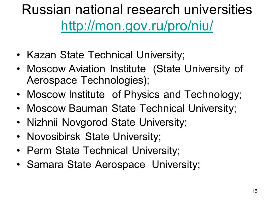 15 Russian national research universities http://mon.gov.ru/pro/niu/ http://mon.gov.ru/pro/niu/ Kazan State Technical University; Moscow Aviation Institute (State University of Aerospace Technologies); Moscow Institute of Physics and Technology; Moscow Bauman State Technical University; Nizhnii Novgorod State University; Novosibirsk State University; Perm State Technical University; Samara State Aerospace University;
