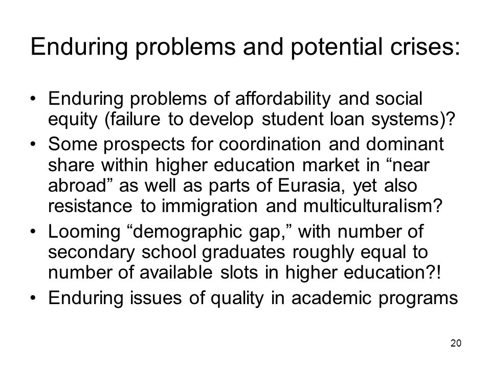 20 Enduring problems and potential crises: Enduring problems of affordability and social equity (failure to develop student loan systems).
