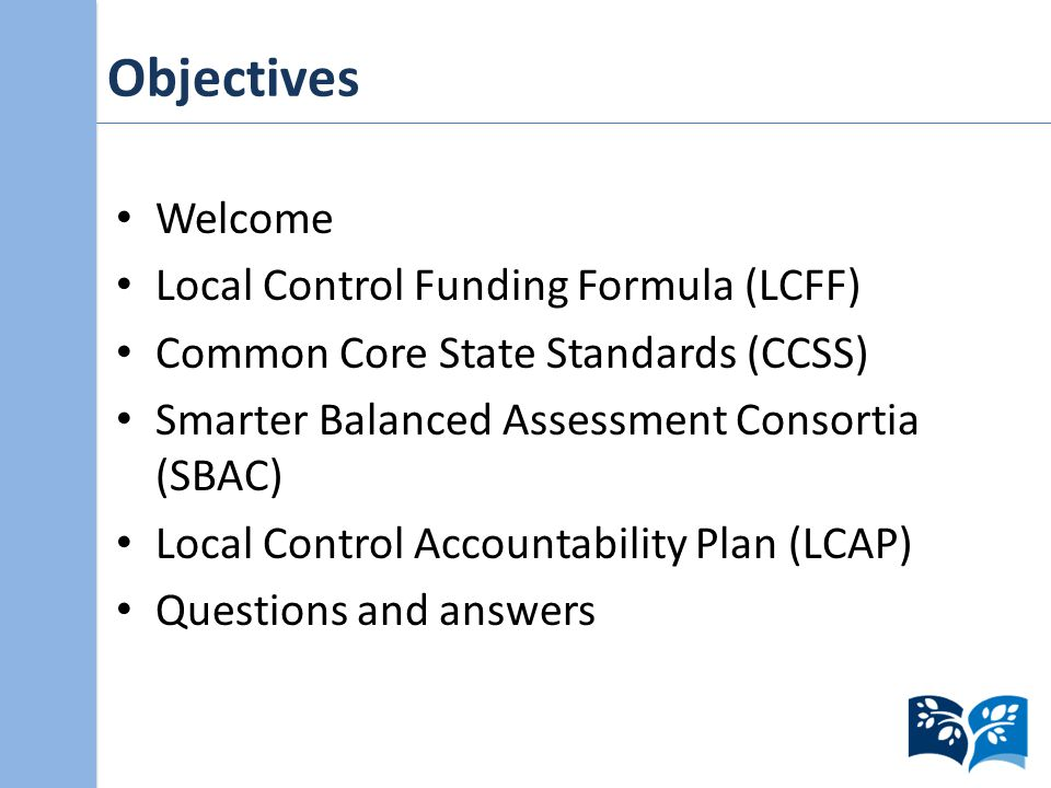 Objectives Welcome Local Control Funding Formula (LCFF) Common Core State Standards (CCSS) Smarter Balanced Assessment Consortia (SBAC) Local Control Accountability Plan (LCAP) Questions and answers