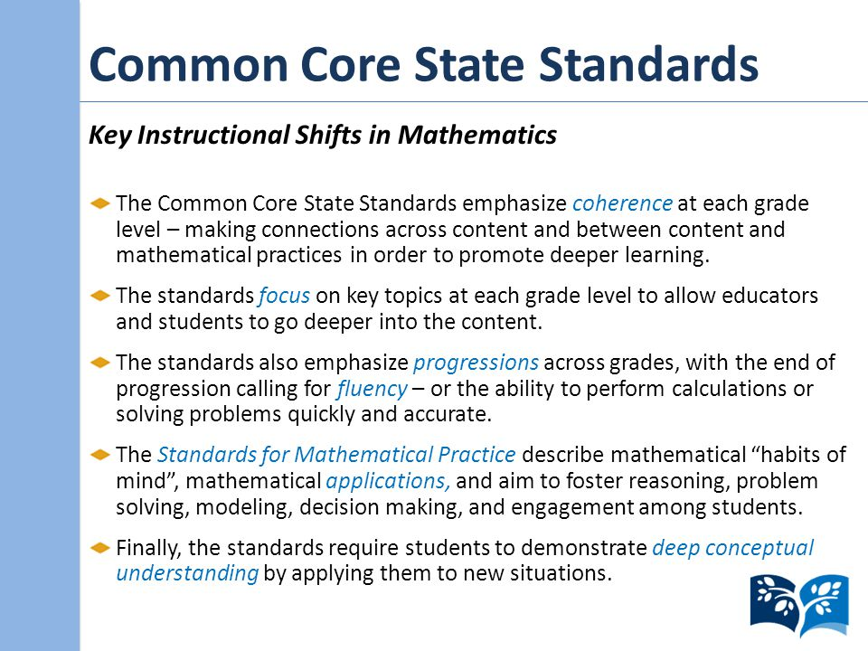 Common Core State Standards Key Instructional Shifts in Mathematics The Common Core State Standards emphasize coherence at each grade level – making connections across content and between content and mathematical practices in order to promote deeper learning.