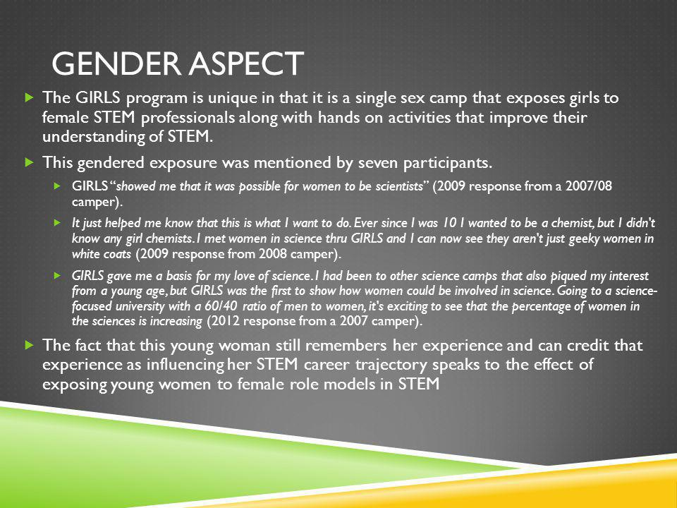 GENDER ASPECT The GIRLS program is unique in that it is a single sex camp that exposes girls to female STEM professionals along with hands on activiti