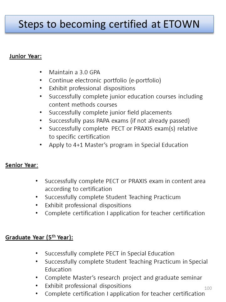 100 Steps to becoming certified at ETOWN Senior Year: Successfully complete PECT or PRAXIS exam in content area according to certification Successfull