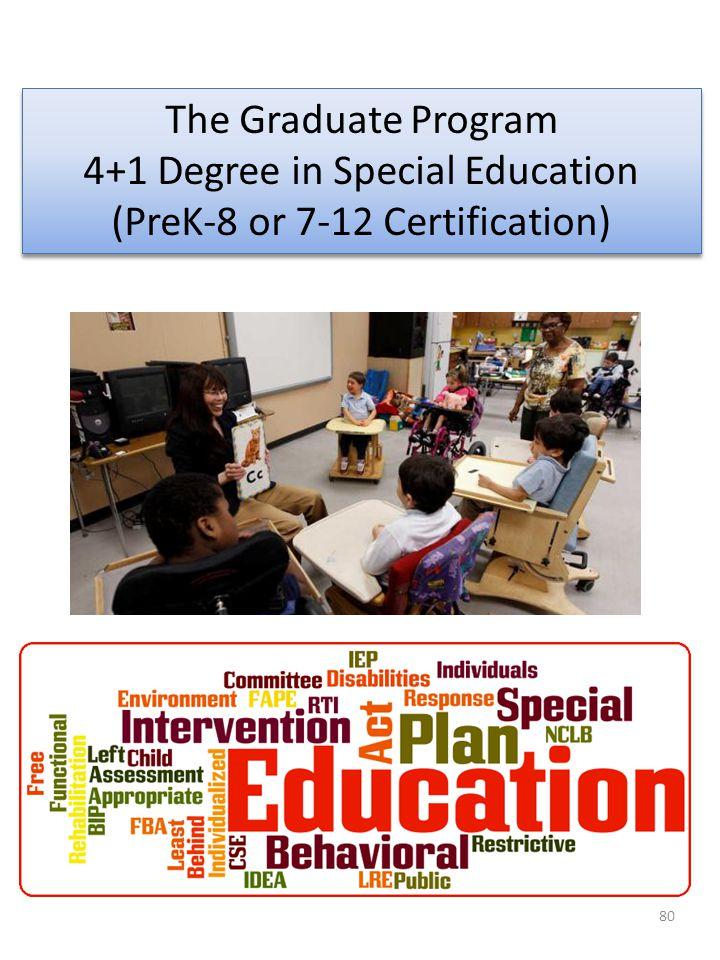 80 The Graduate Program 4+1 Degree in Special Education (PreK-8 or 7-12 Certification) The Graduate Program 4+1 Degree in Special Education (PreK-8 or