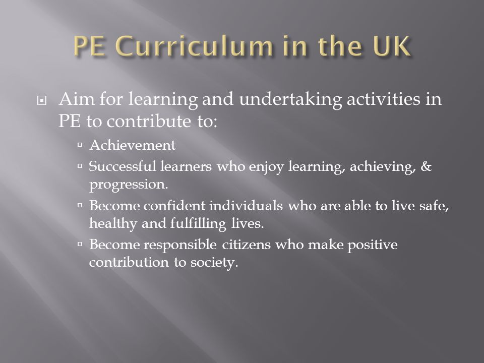 Aim for learning and undertaking activities in PE to contribute to: Achievement Successful learners who enjoy learning, achieving, & progression.