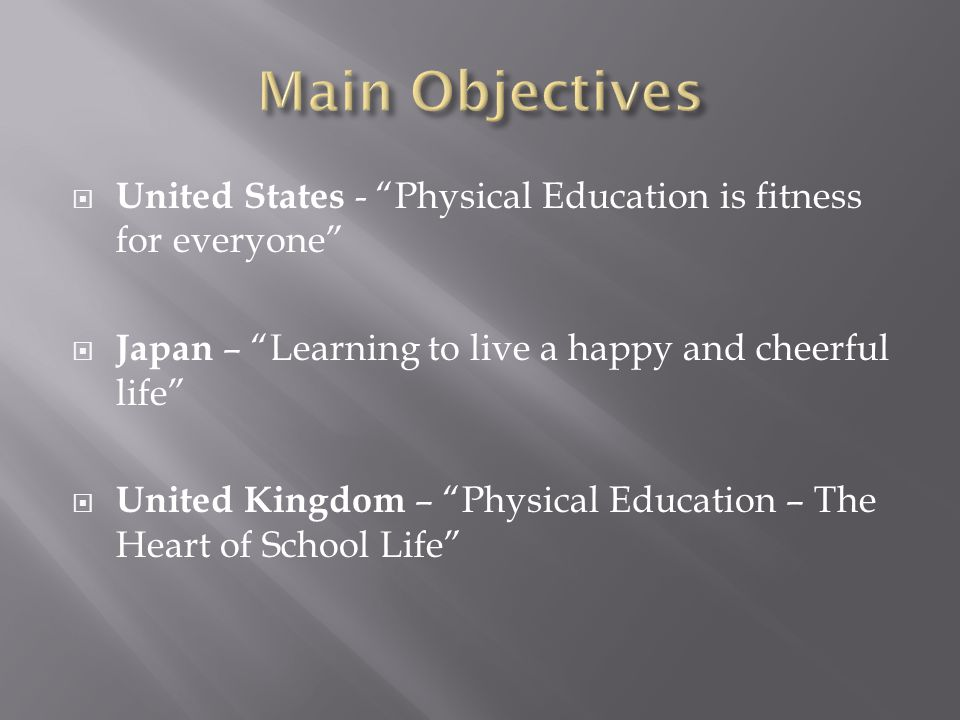 United States - Physical Education is fitness for everyone Japan – Learning to live a happy and cheerful life United Kingdom – Physical Education – The Heart of School Life