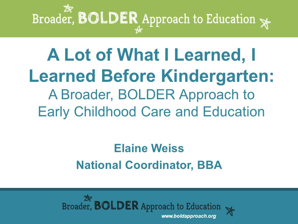 A Lot of What I Learned, I Learned Before Kindergarten: A Broader, BOLDER Approach to Early Childhood Care and Education Elaine Weiss National Coordinator, BBA