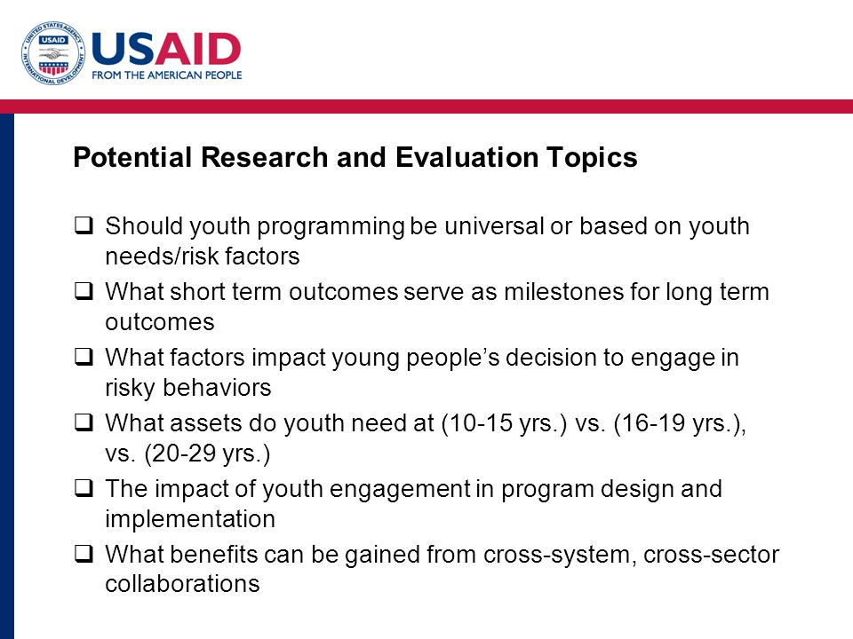 Potential Research and Evaluation Topics Should youth programming be universal or based on youth needs/risk factors What short term outcomes serve as milestones for long term outcomes What factors impact young peoples decision to engage in risky behaviors What assets do youth need at (10-15 yrs.) vs.