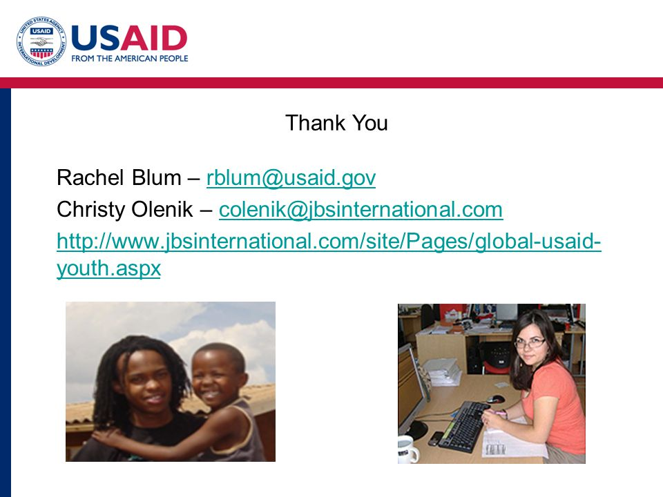 Rachel Blum – rblum@usaid.govrblum@usaid.gov Christy Olenik – colenik@jbsinternational.comcolenik@jbsinternational.com http://www.jbsinternational.com/site/Pages/global-usaid- youth.aspx Thank You