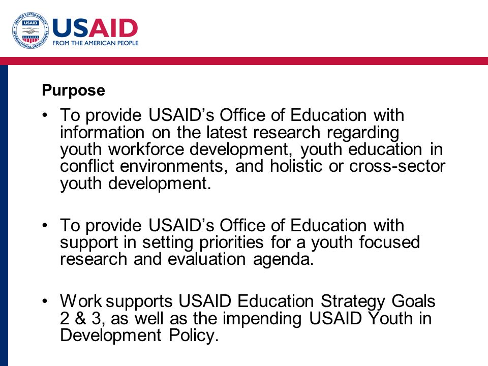 Purpose To provide USAIDs Office of Education with information on the latest research regarding youth workforce development, youth education in conflict environments, and holistic or cross-sector youth development.