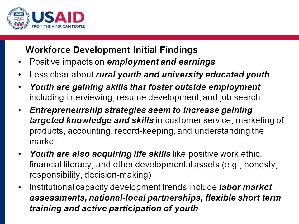 Workforce Development Initial Findings Positive impacts on employment and earnings Less clear about rural youth and university educated youth Youth are gaining skills that foster outside employment including interviewing, resume development, and job search Entrepreneurship strategies seem to increase gaining targeted knowledge and skills in customer service, marketing of products, accounting, record-keeping, and understanding the market Youth are also acquiring life skills like positive work ethic, financial literacy, and other developmental assets (e.g., honesty, responsibility, decision-making) Institutional capacity development trends include labor market assessments, national-local partnerships, flexible short term training and active participation of youth