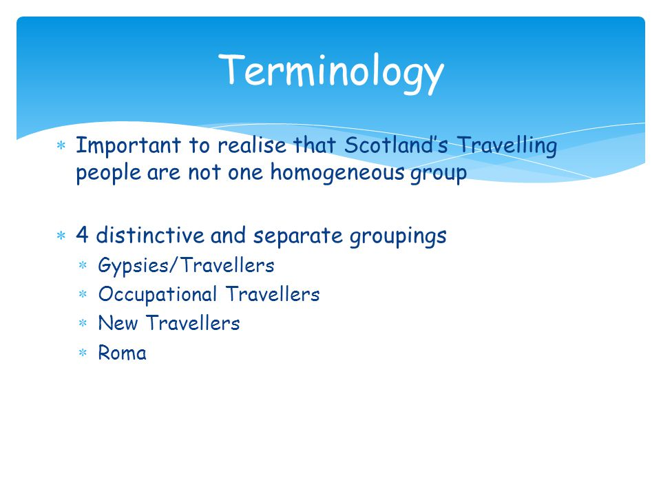Terminology Important to realise that Scotlands Travelling people are not one homogeneous group 4 distinctive and separate groupings Gypsies/Travellers Occupational Travellers New Travellers Roma