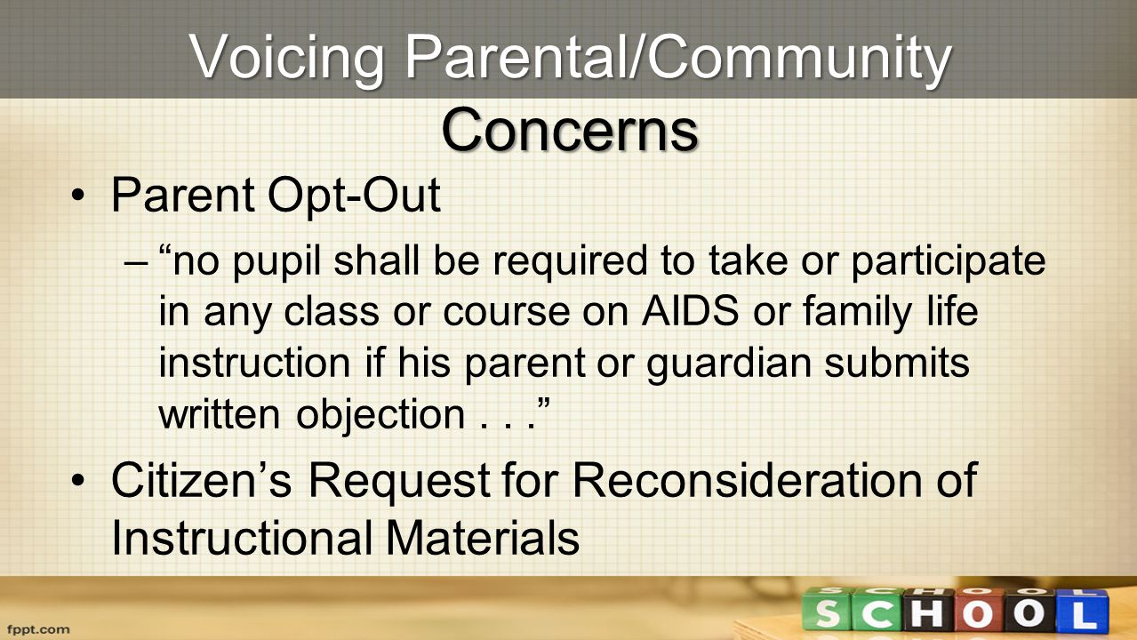 Voicing Parental/Community Concerns Parent Opt-Out –no pupil shall be required to take or participate in any class or course on AIDS or family life in