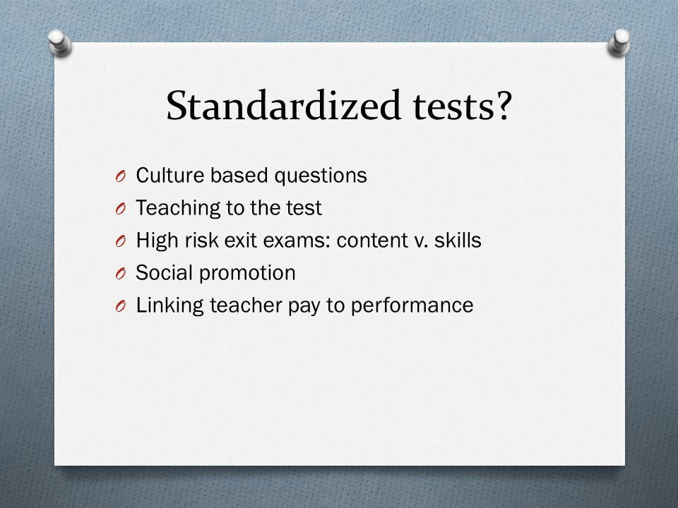 Standardized tests? O Culture based questions O Teaching to the test O High risk exit exams: content v. skills O Social promotion O Linking teacher pa
