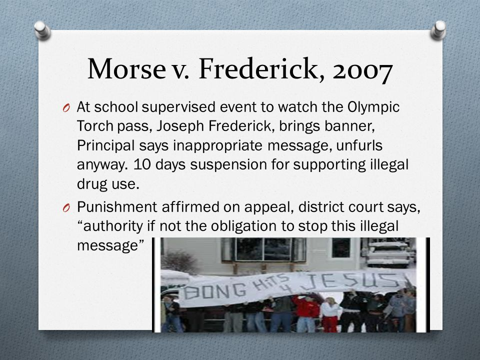 Morse v. Frederick, 2007 O At school supervised event to watch the Olympic Torch pass, Joseph Frederick, brings banner, Principal says inappropriate m