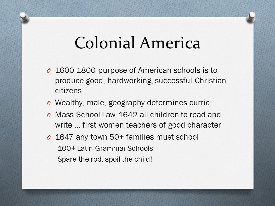 Colonial America O 1600-1800 purpose of American schools is to produce good, hardworking, successful Christian citizens O Wealthy, male, geography det