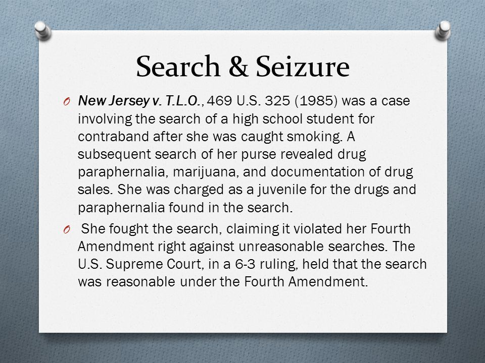 Search & Seizure O New Jersey v. T.L.O., 469 U.S. 325 (1985) was a case involving the search of a high school student for contraband after she was cau