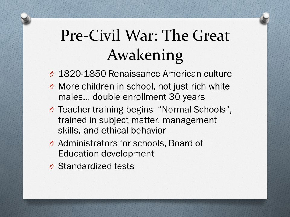 Pre-Civil War: The Great Awakening O 1820-1850 Renaissance American culture O More children in school, not just rich white males… double enrollment 30