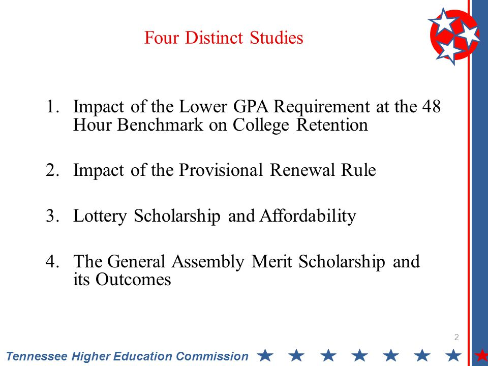 1.Impact of the Lower GPA Requirement at the 48 Hour Benchmark on College Retention 2.Impact of the Provisional Renewal Rule 3.Lottery Scholarship and Affordability 4.The General Assembly Merit Scholarship and its Outcomes 2 Tennessee Higher Education Commission Four Distinct Studies