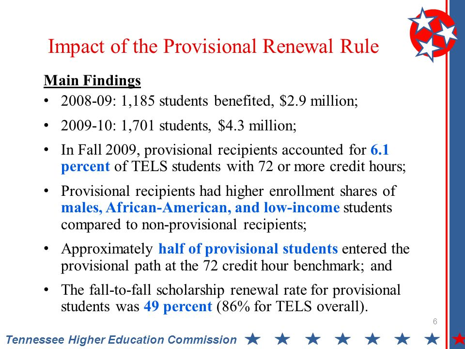 Tennessee Higher Education Commission 6 Main Findings 2008-09: 1,185 students benefited, $2.9 million; 2009-10: 1,701 students, $4.3 million; In Fall 2009, provisional recipients accounted for 6.1 percent of TELS students with 72 or more credit hours; Provisional recipients had higher enrollment shares of males, African-American, and low-income students compared to non-provisional recipients; Approximately half of provisional students entered the provisional path at the 72 credit hour benchmark; and The fall-to-fall scholarship renewal rate for provisional students was 49 percent (86% for TELS overall).