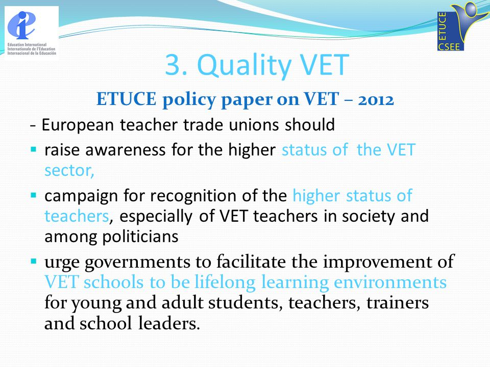 3. Quality VET ETUCE policy paper on VET – 2012 - European teacher trade unions should raise awareness for the higher status of the VET sector, campai