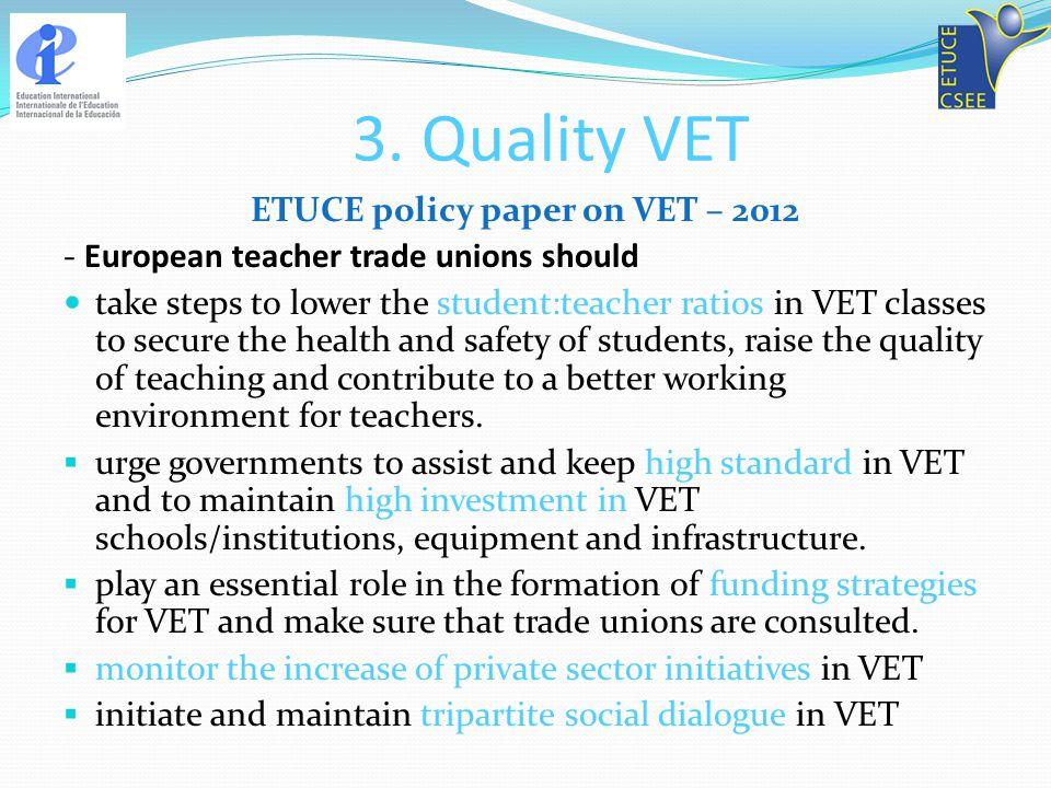 3. Quality VET ETUCE policy paper on VET – 2012 - European teacher trade unions should take steps to lower the student:teacher ratios in VET classes t