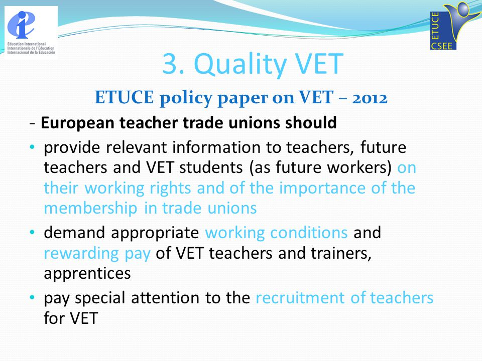 3. Quality VET ETUCE policy paper on VET – 2012 - European teacher trade unions should provide relevant information to teachers, future teachers and V