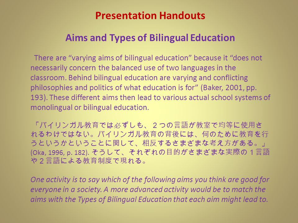 Presentation Handouts Aims and Types of Bilingual Education There are varying aims of bilingual education because it does not necessarily concern the balanced use of two languages in the classroom.