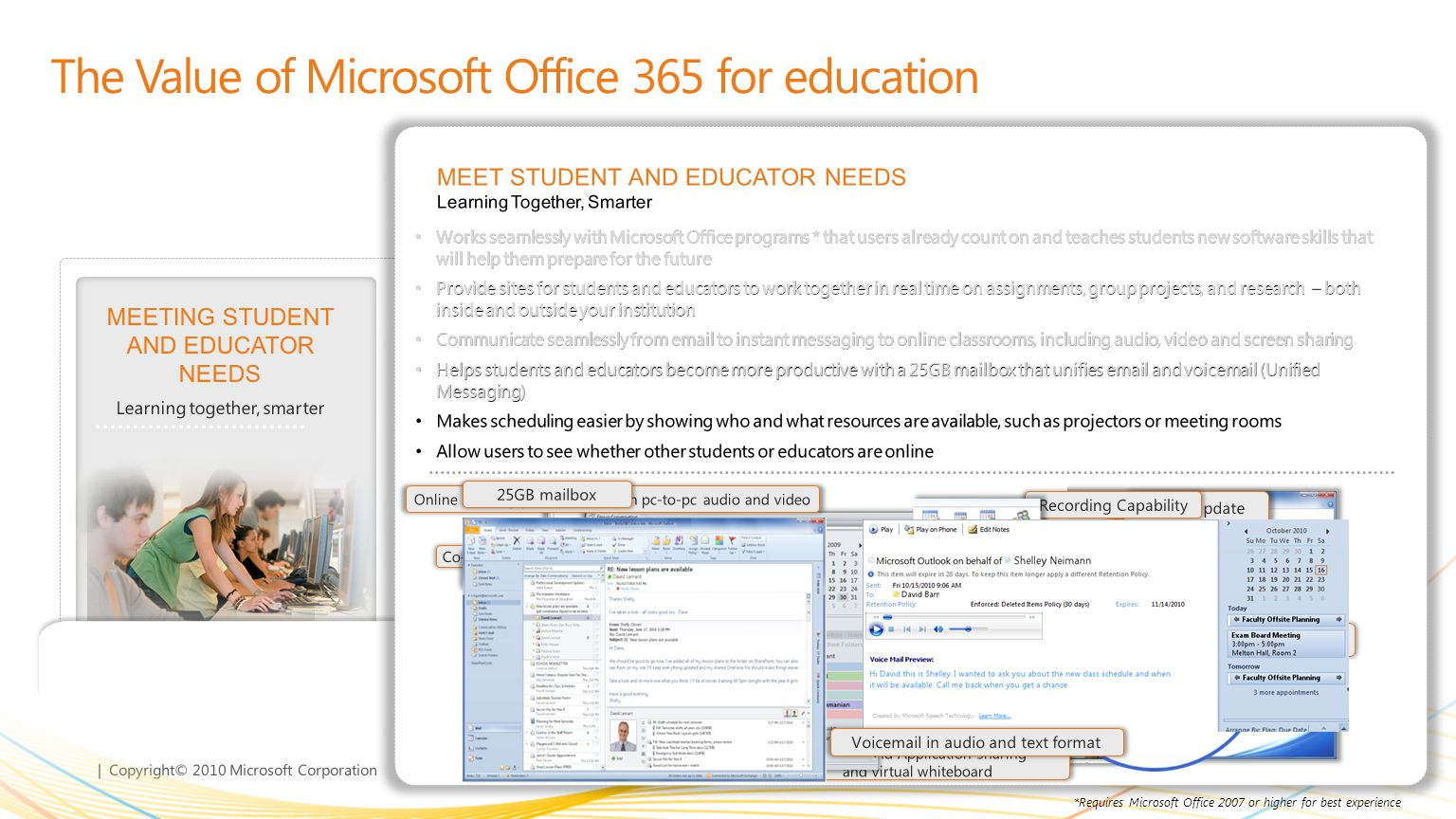 | Copyright© 2010 Microsoft Corporation GETTING MORE FOR LESS Deliver more IT functionality at reduced cost MEETING STUDENT AND EDUCATOR NEEDS Learning together, smarter LEARNING FROM ANYWHERE * Solve problems from more places ENTERPRISE CLASS SECURITY, RELIABILITY, AND PRIVACY Keeps you in control The Value of Microsoft Office 365 for education Provide users anywhere-access to their email, assignments and calendar on nearly any device* Consistent experience across PC, phone and browser for Outlook, Word, PowerPoint, Excel, OneNote Broad range of devices : including PC, Mac, Windows Phone, iPhone, iPad, Android and BlackBerry** View and edit assignments with Office Web Apps with Internet Explorer, Firefox, Safari, or Chrome Connect securely* over Internet with HTTPS without the need for VPN LEARNING FROM ANYWHERE Solve problems with others from more places Web applications with cross-browser support Outlook Web App Seamless mobile access across many devices Access to PowerPoint Access to SharePoint Office Hub in Windows Phone 7 Access to Calendar Access to shared documents