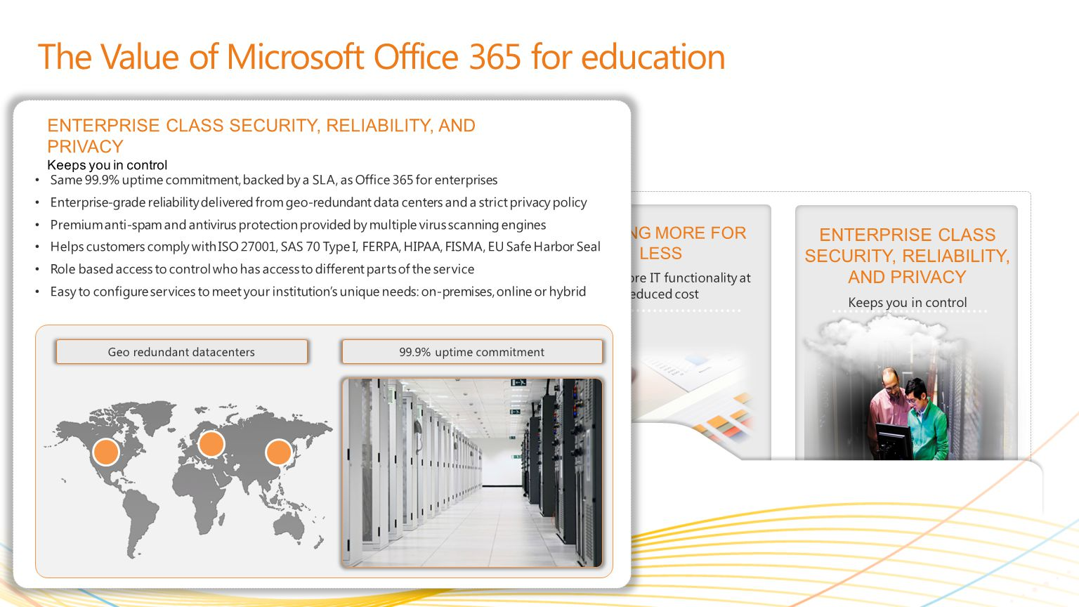 | Copyright© 2010 Microsoft Corporation GETTING MORE FOR LESS Deliver more IT functionality at reduced cost MEETING STUDENT AND EDUCATOR NEEDS Learning together, smarter LEARNING FROM ANYWHERE * Solve problems from more places ENTERPRISE CLASS SECURITY, RELIABILITY, AND PRIVACY Keeps you in control The Value of Microsoft Office 365 for education Same 99.9% uptime commitment, backed by a SLA, as Office 365 for enterprises Enterprise-grade reliability delivered from geo-redundant data centers and a strict privacy policy Premium anti-spam and antivirus protection provided by multiple virus scanning engines Helps customers comply with ISO 27001, SAS 70 Type I, FERPA, HIPAA, FISMA, EU Safe Harbor Seal Role based access to control who has access to different parts of the service Easy to configure services to meet your institutions unique needs: on-premises, online or hybrid ENTERPRISE CLASS SECURITY, RELIABILITY, AND PRIVACY Keeps you in control 99.9% uptime commitmentGeo redundant datacenters
