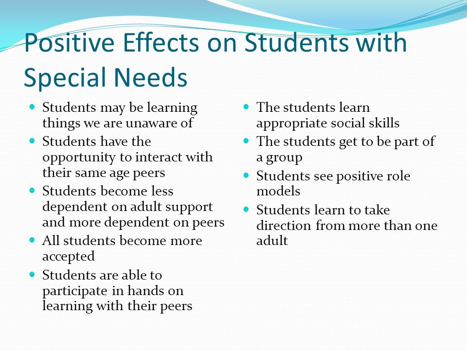 Positive Effects on Students with Special Needs Students may be learning things we are unaware of Students have the opportunity to interact with their same age peers Students become less dependent on adult support and more dependent on peers All students become more accepted Students are able to participate in hands on learning with their peers The students learn appropriate social skills The students get to be part of a group Students see positive role models Students learn to take direction from more than one adult