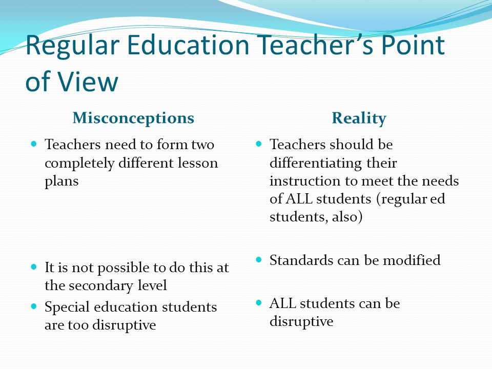 Regular Education Teachers Point of View Misconceptions Reality Regular education teachers cannot meet the needs of such a range of students The classroom teacher says, I am not prepared to educate these students.