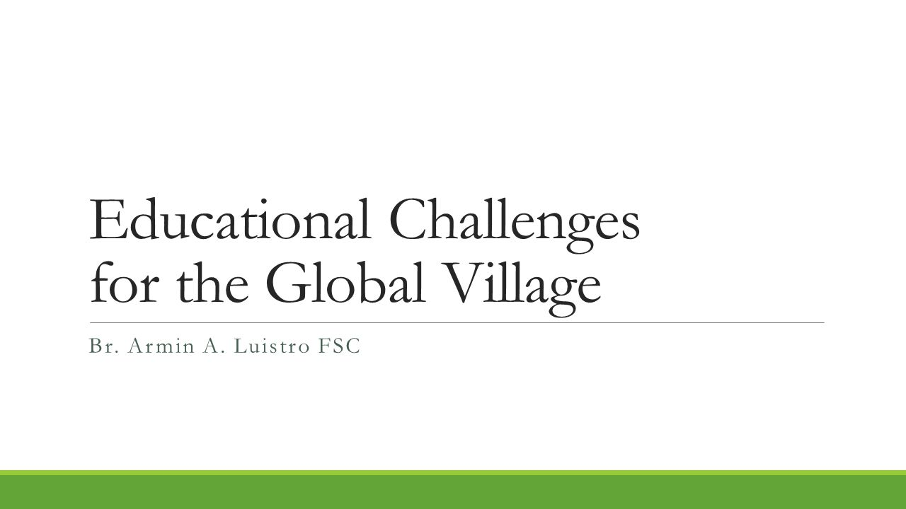 Educational Challenges for the Global Village Br. Armin A. Luistro FSC