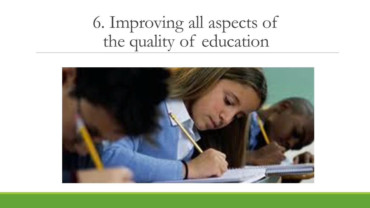 6. Improving all aspects of the quality of education