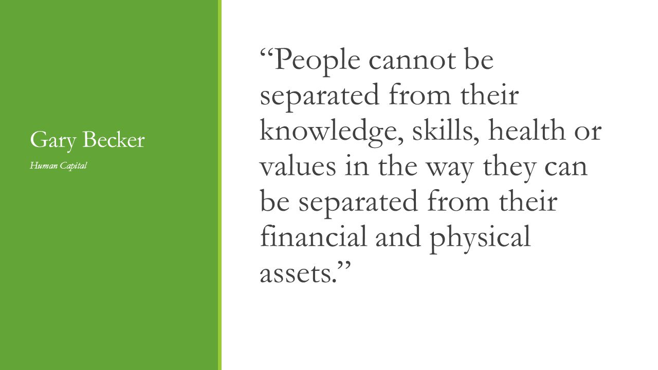 Gary Becker People cannot be separated from their knowledge, skills, health or values in the way they can be separated from their financial and physical assets.
