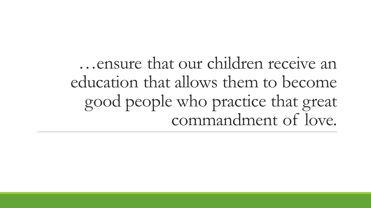 …ensure that our children receive an education that allows them to become good people who practice that great commandment of love.