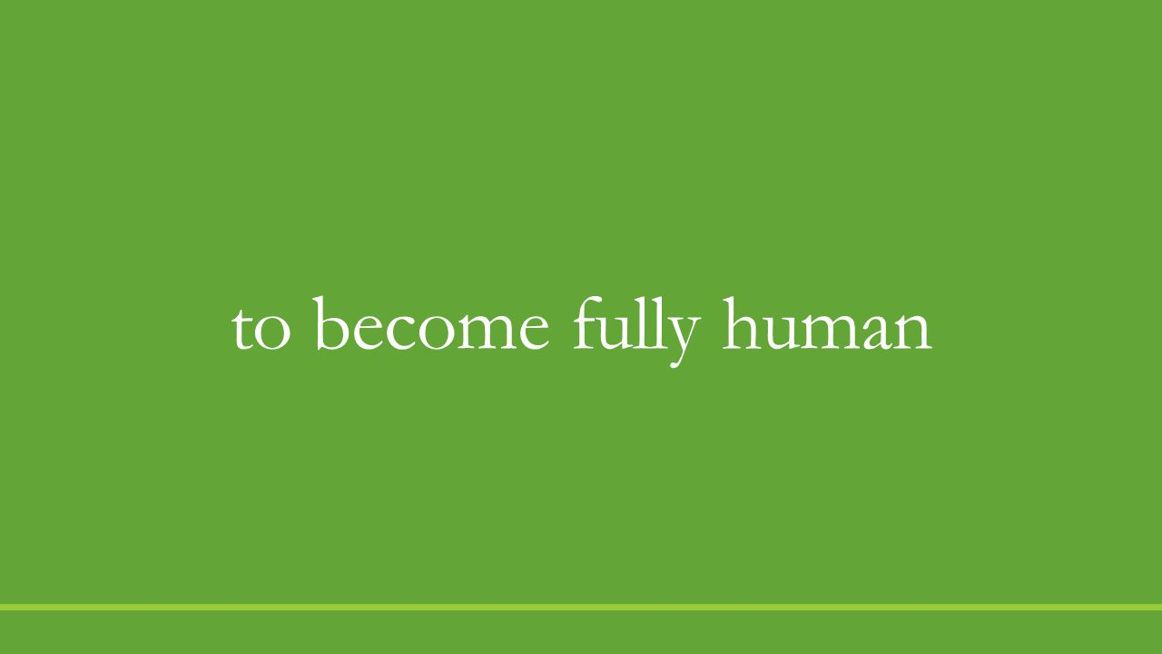 to become fully human