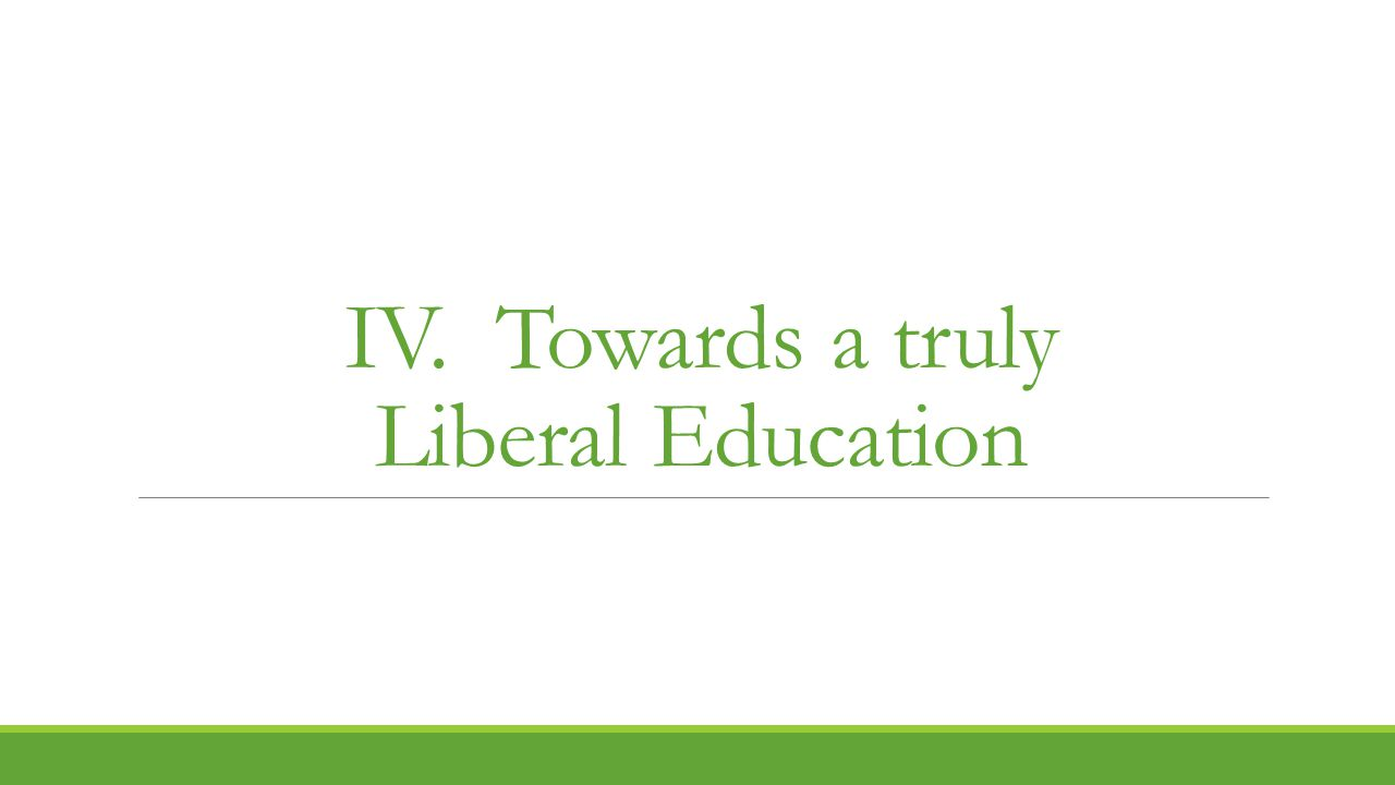 IV. Towards a truly Liberal Education
