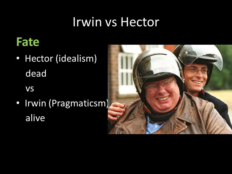 Irwin vs Hector Fate Hector (idealism) dead vs Irwin (Pragmaticsm) alive