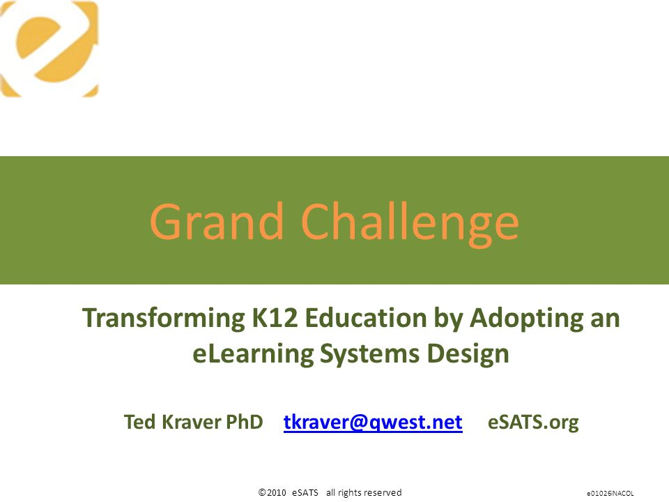 ©2010 eSATS all rights reserved Transforming K12 Education by Adopting an eLearning Systems Design Ted Kraver PhD tkraver@qwest.net eSATS.orgtkraver@qwest.net Grand Challenge e01026iNACOL