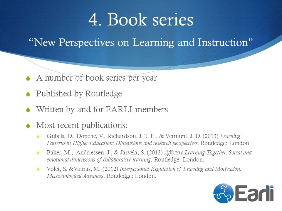 4. Book series New Perspectives on Learning and Instruction A number of book series per year Published by Routledge Written by and for EARLI members M