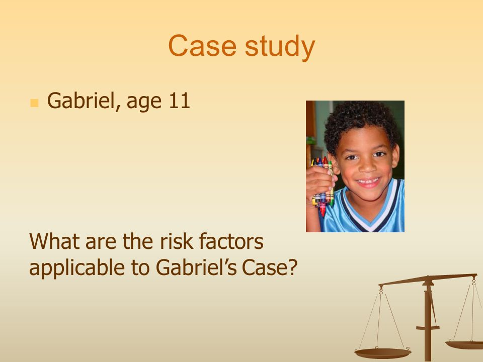 Case study Gabriel, age 11 What are the risk factors applicable to Gabriels Case