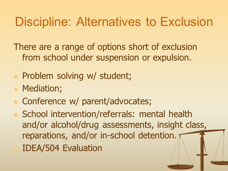 Discipline: Alternatives to Exclusion There are a range of options short of exclusion from school under suspension or expulsion.